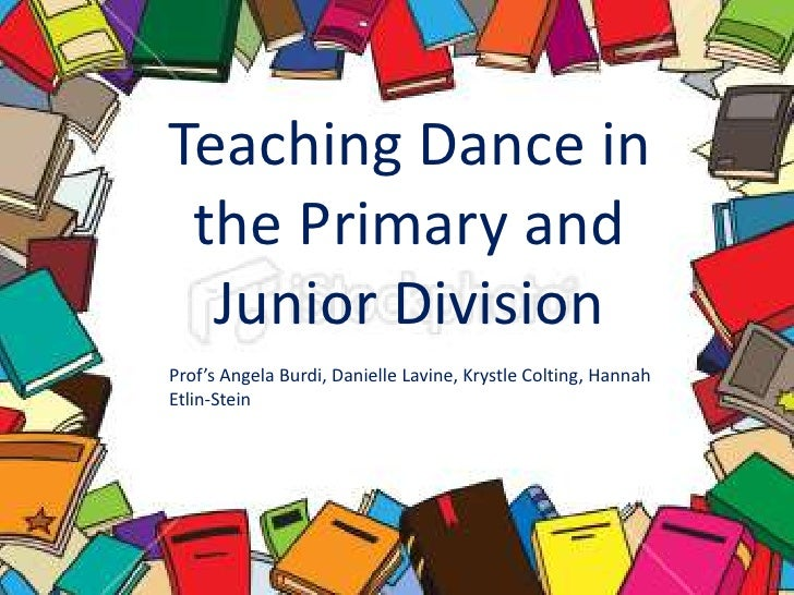 Teaching Dance in the Primary and Junior Division<br />Prof's Angela Burdi, Danielle Lavine, KrystleColting,Hannah Etlin-S...