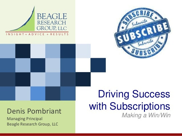 Denis PombriantManaging PrincipalBeagle Research Group, LLCDriving Successwith SubscriptionsMaking a Win/Win