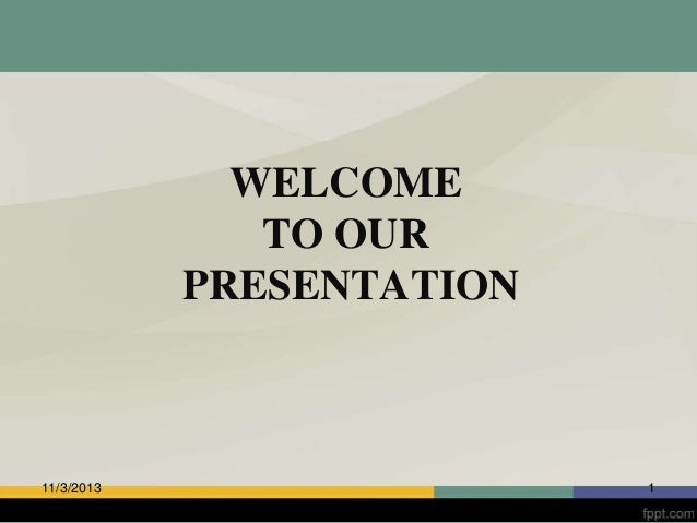 WELCOME TO OUR PRESENTATION  11/3/2013  1