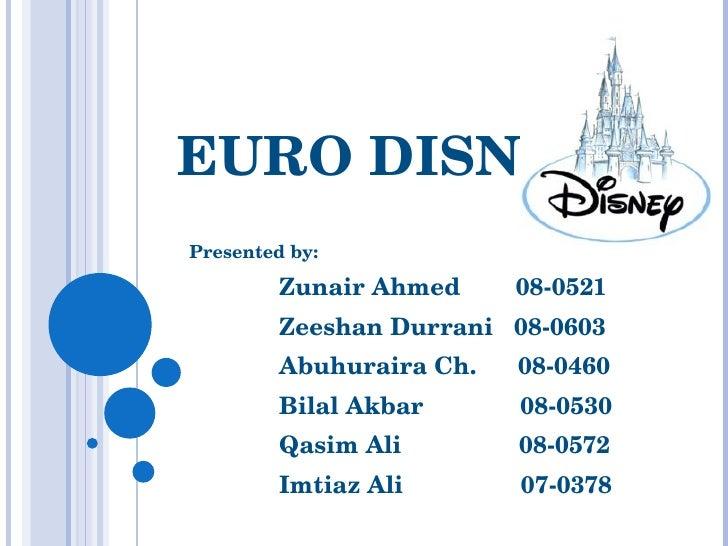 EURO DISNEY Presented by: Zunair Ahmed  08-0521 Zeeshan Durrani  08-0603 Abuhuraira Ch.  08-0460 Bilal Akbar  08-0530 Qasi...