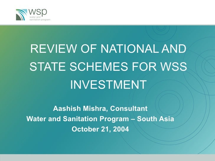 REVIEW OF NATIONAL AND STATE SCHEMES FOR WSS INVESTMENT Aashish Mishra, Consultant Water and Sanitation Program – South As...