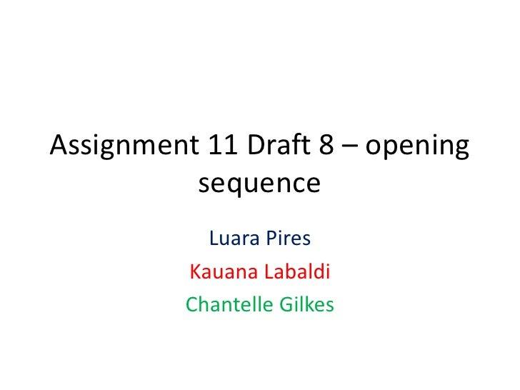 Assignment 11 Draft 8 – opening          sequence            Luara Pires          Kauana Labaldi          Chantelle Gilkes