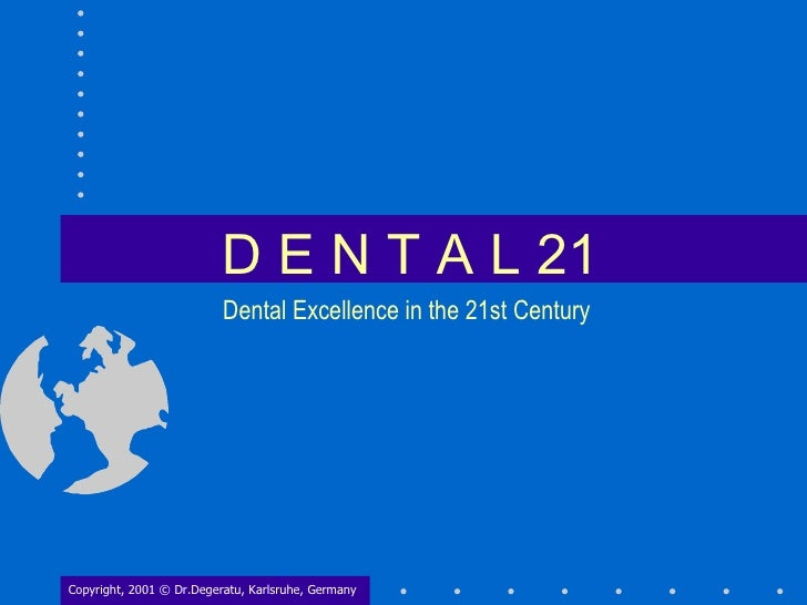 D E N T A L 21 Copyright, 2001 © Dr.Degeratu, Karlsruhe, Germany Dental Excellence in the 21st Century