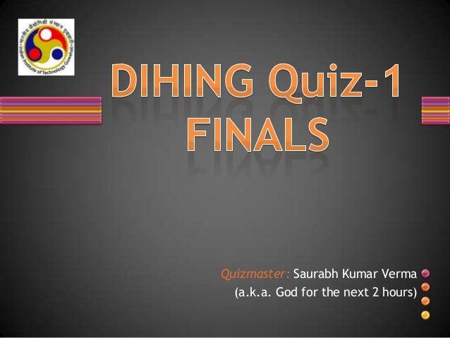 Quizmaster: Saurabh Kumar Verma (a.k.a. God for the next 2 hours)
