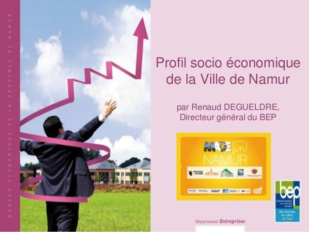 Profil socio économique de la Ville de Namur   par Renaud DEGUELDRE,    Directeur général du BEP