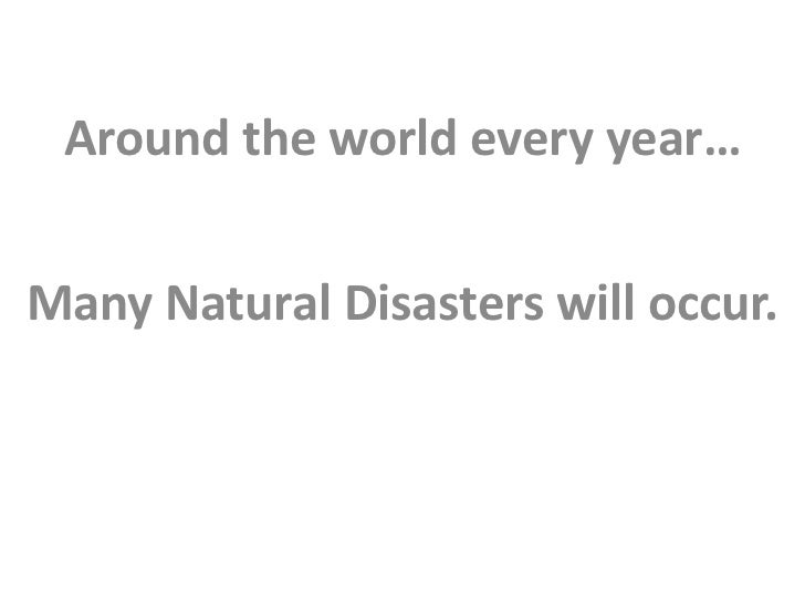 Around the world every year…Many Natural Disasters will occur.