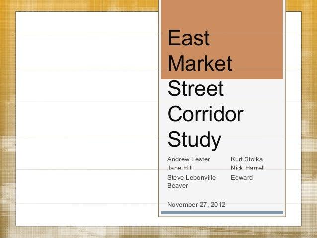 EastMarketStreetCorridorStudyAndrew Lester      Kurt StolkaJane Hill          Nick HarrellSteve Lebonville   EdwardBeaverN...