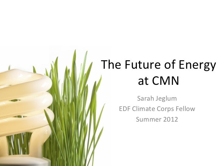 The	  Future	  of	  Energy	  	           at	  CMN	                Sarah	  Jeglum	       EDF	  Climate	  Corps	  Fellow	   ...