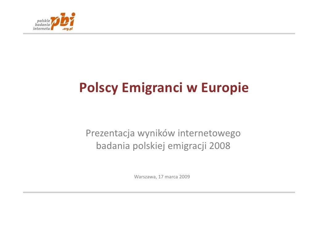 Polscy Emigranci w Europie  Prezentacja wyników internetowego   badania polskiej emigracji 2008            Warszawa, 17 ma...
