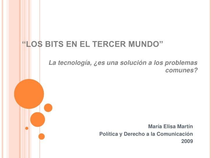 """""""LOS BITS EN EL TERCER MUNDO""""<br />La tecnología, ¿es una solución a los problemas comunes?<br />María Elisa Martín<br />P..."""