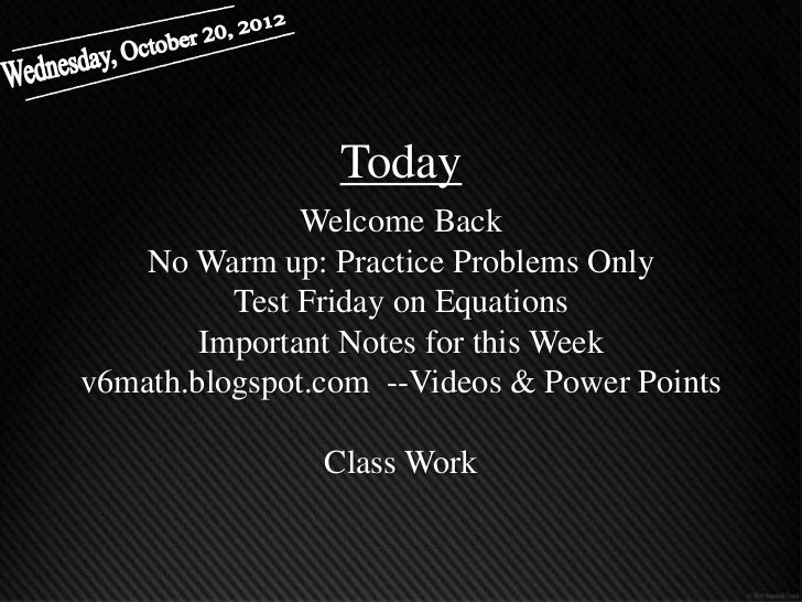 Today               Welcome Back    No Warm up: Practice Problems Only          Test Friday on Equations        Important ...