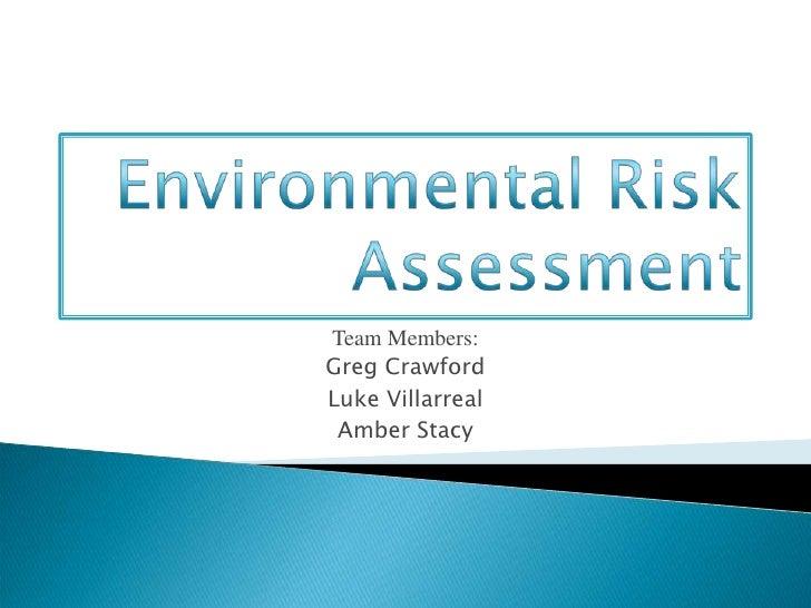 Environmental Risk Assessment<br />Team Members:<br />Greg Crawford<br />Luke Villarreal<br />Amber Stacy<br />