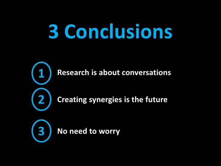 3 Conclusions<br />1<br />Research is about conversations <br />2<br />Creating synergies is the future<br />3<br />No nee...