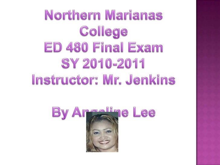 Northern Marianas College<br />ED 480 Final Exam<br />SY 2010-2011<br />Instructor: Mr. Jenkins<br />By Angeline Lee<br />
