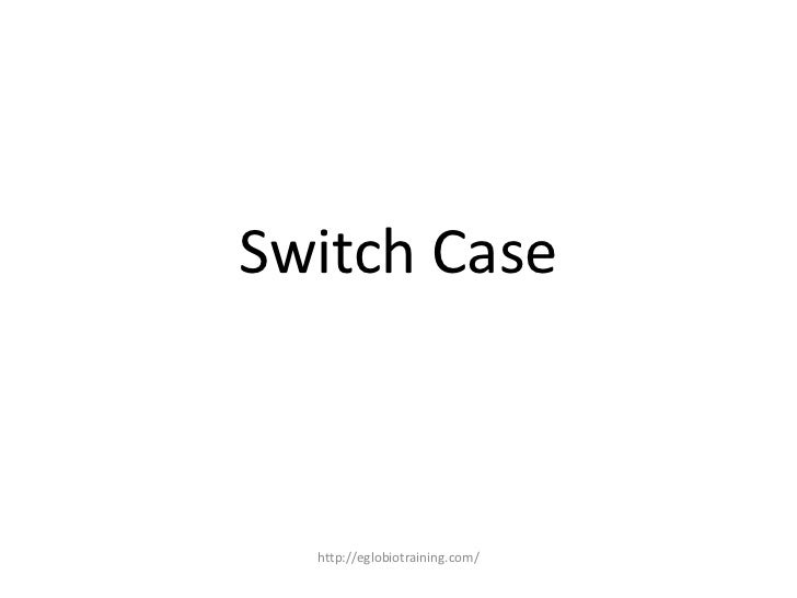 Switch Case  http://eglobiotraining.com/