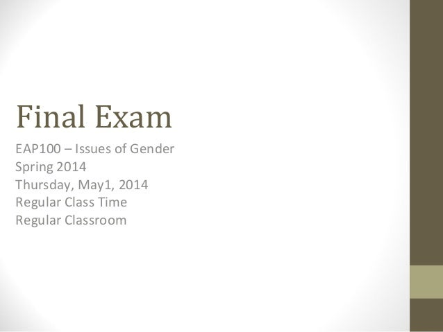 Final Exam EAP100 – Issues of Gender Spring 2014 Thursday, May1, 2014 Regular Class Time Regular Classroom