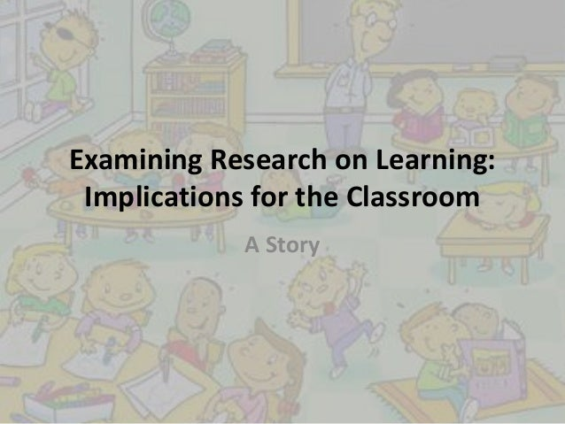 Examining Research on Learning: Implications for the Classroom A Story