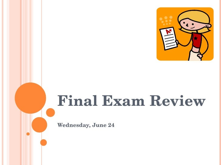 Final Exam Review Wednesday, June 24