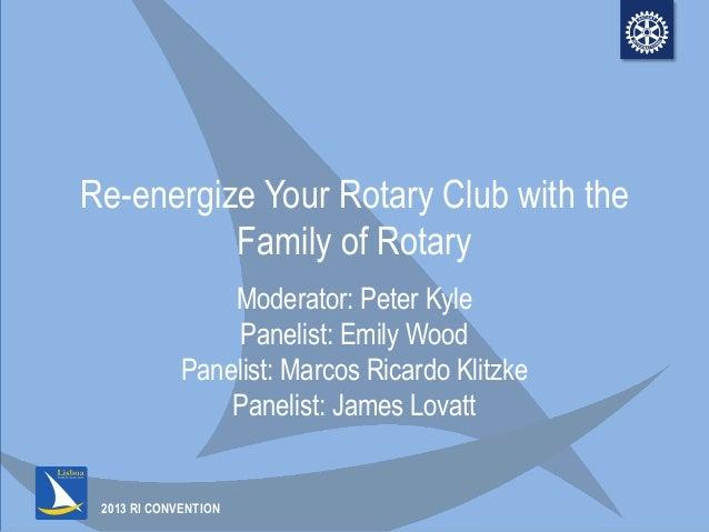 2013 RI CONVENTIONRe-energize Your Rotary Club with theFamily of RotaryModerator: Peter KylePanelist: Emily WoodPanelist: ...