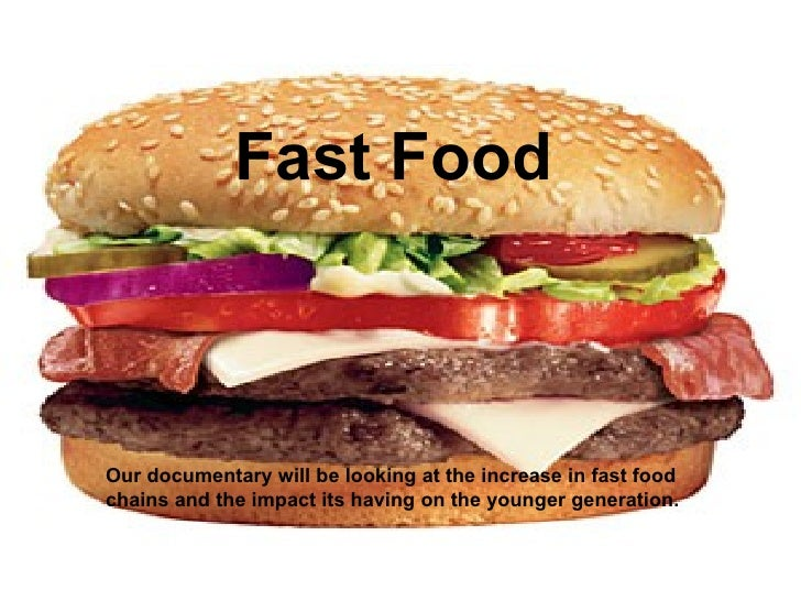 Fast Food Our documentary will be looking at the increase in fast food chains and the impact its having on the younger gen...