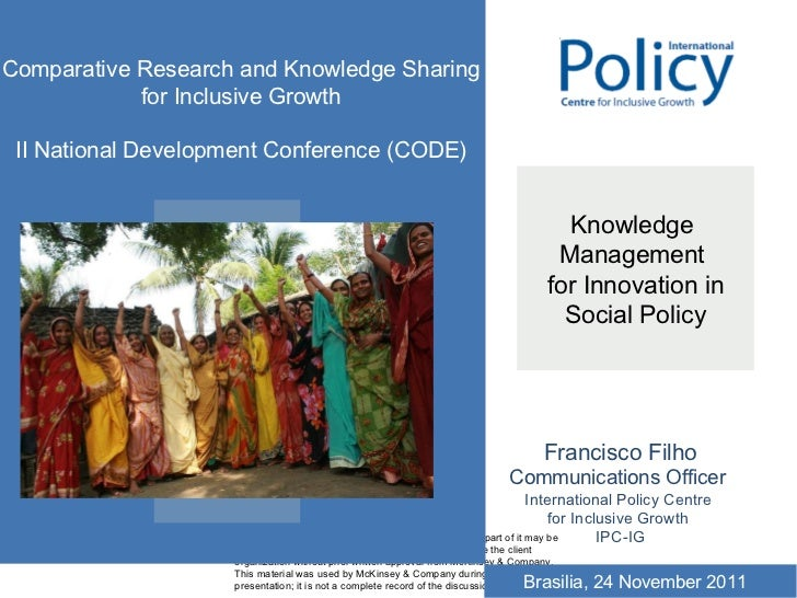 Knowledge  Management  for Innovation in Social Policy Francisco Filho Communications Officer  International Policy Centre...