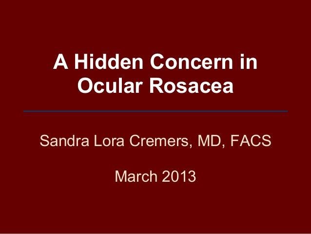 A Hidden Concern in   Ocular RosaceaSandra Lora Cremers, MD, FACS         March 2013