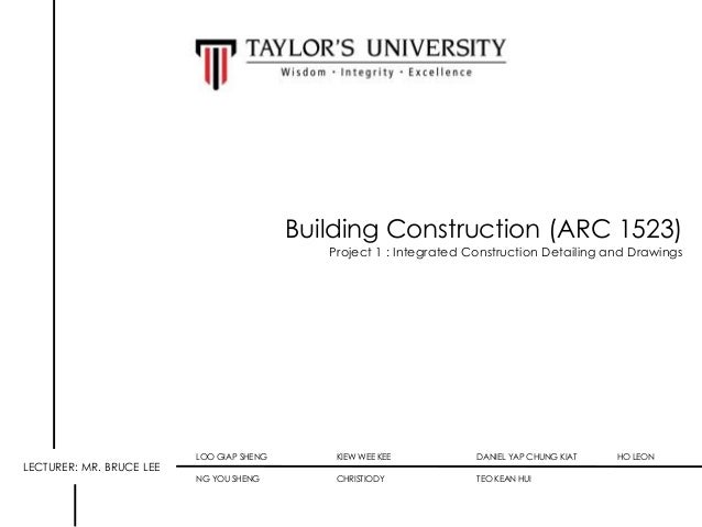 Building Construction (ARC 1523) Project 1 : Integrated Construction Detailing and Drawings  LECTURER: MR. BRUCE LEE  LOO ...