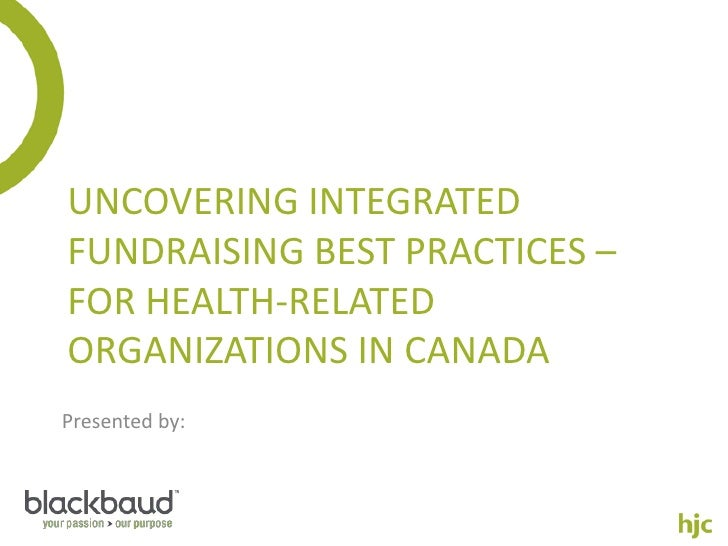 UNCOVERING INTEGRATEDFUNDRAISING BEST PRACTICES –FOR HEALTH-RELATEDORGANIZATIONS IN CANADAPresented by: