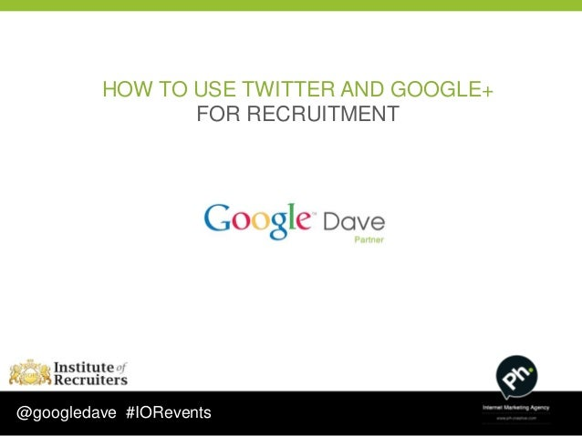 HOW TO USE TWITTER AND GOOGLE+                FOR RECRUITMENT@googledave #IORevents