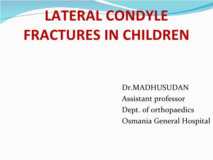 LATERAL CONDYLEFRACTURES IN CHILDREN            Dr.MADHUSUDAN            Assistant professor            Dept. of orthopaed...