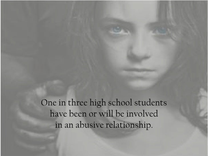 One in three high school students have been or will be involved   in an abusive relationship.