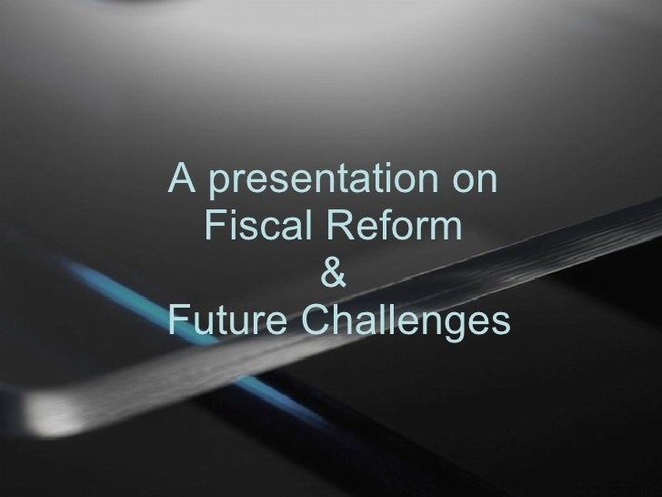A presentation on  Fiscal Reform  &  Future Challenges