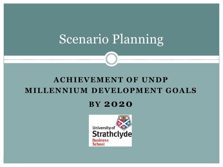 Achievement of undp <br />millennium development goals<br />by 2020<br />Scenario Planning <br />