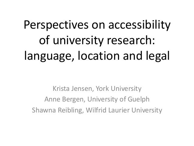 Perspectives on accessibility of university research: language, location and legal Krista Jensen, York University Anne Ber...