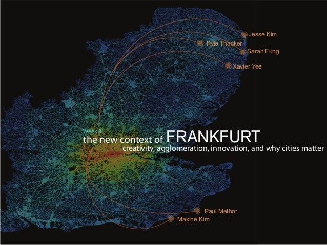 the new context ofcreativity, agglomeration, innovation, and why cities matterWeek 8FRANKFURTJesse KimXavier YeeSarah Fung...