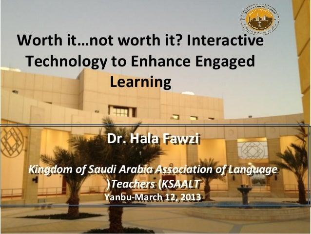 Worth it…not worth it? Interactive Technology to Enhance Engaged            Learning               Dr. Hala Fawzi         ...