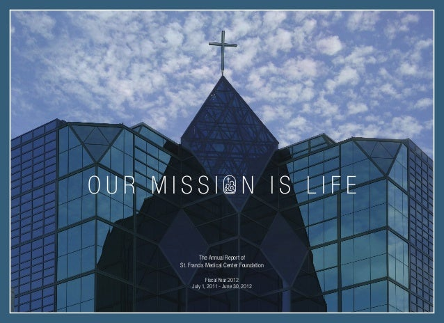 OUR MISSI N IS LIFE The Annual Report of St. Francis Medical Center Foundation Fiscal Year 2012 July 1, 2011 - June 30, 20...