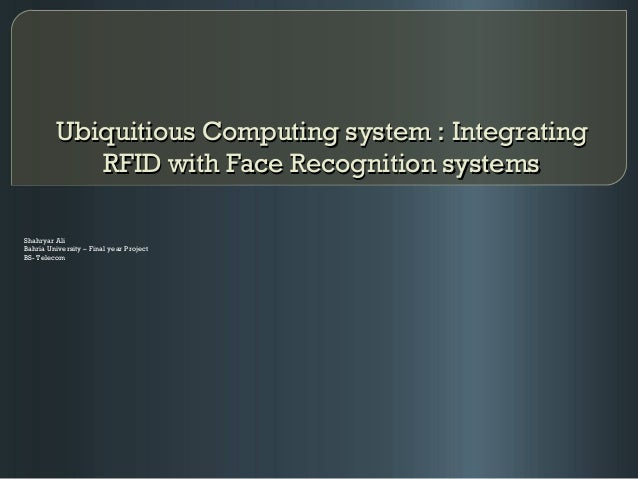 Ubiquitious Computing system : IntegratingUbiquitious Computing system : Integrating RFID with Face Recognition systemsRFI...