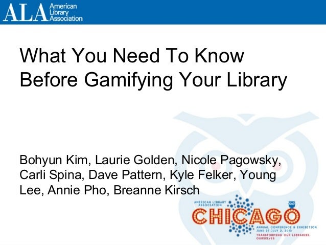 What You Need To KnowBefore Gamifying Your LibraryBohyun Kim, Laurie Golden, Nicole Pagowsky,Carli Spina, Dave Pattern, Ky...