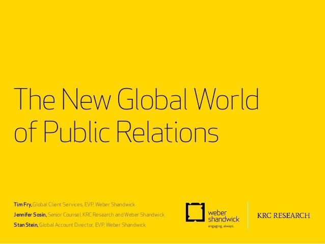 The New Global Worldof Public RelationsTim Fry, Global Client Services, EVP, Weber ShandwickJennifer Sosin, Senior Counsel...