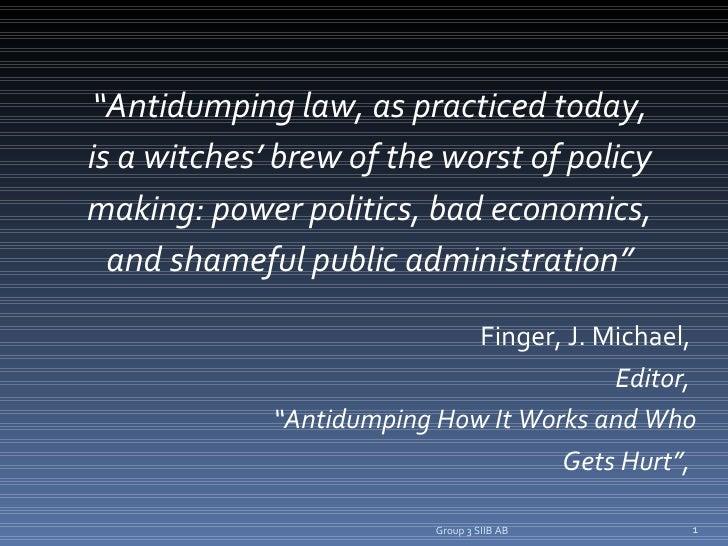 "<ul><li>"" Antidumping law, as practiced today, </li></ul><ul><li>is a witches' brew of the worst of policy </li></ul><ul><..."