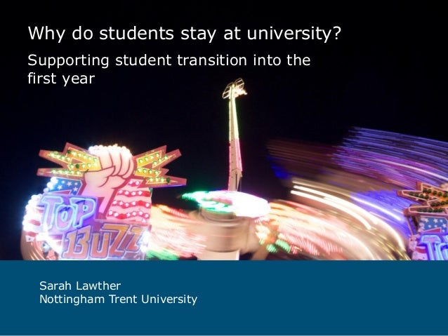 Why do students stay at university? Supporting student transition into the first year  Sarah Lawther Nottingham Trent Univ...
