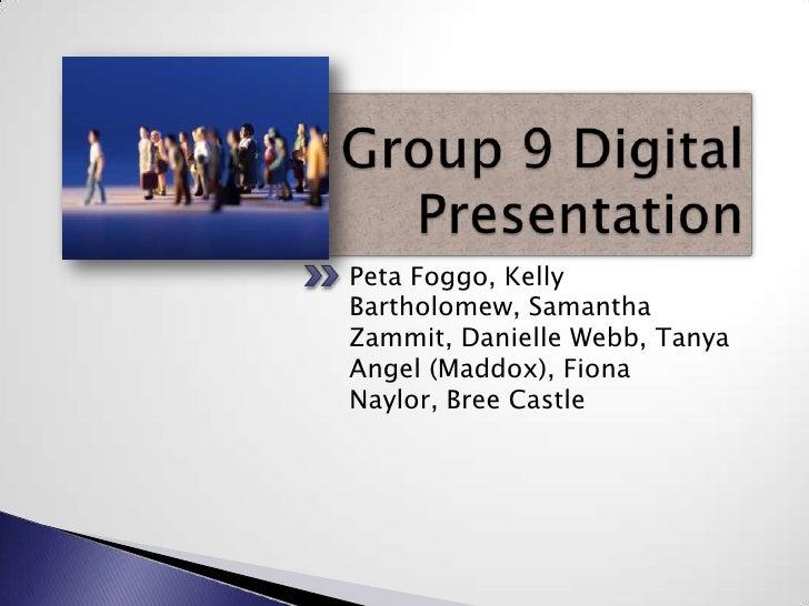 Group 9 Digital Presentation<br />Peta Foggo, Kelly Bartholomew, Samantha Zammit, Danielle Webb, Tanya Angel (Maddox), Fio...