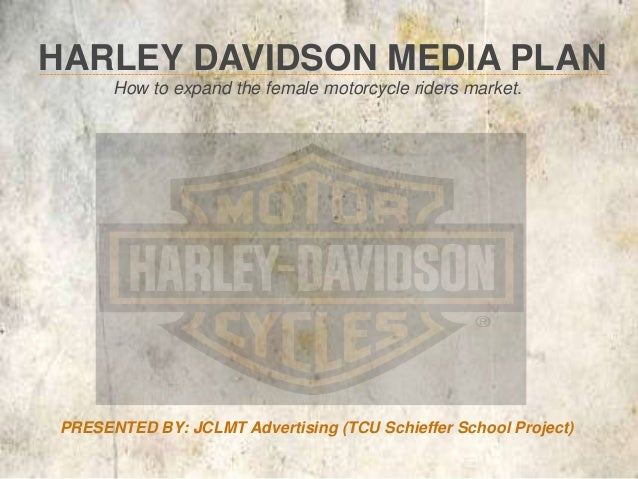 HARLEY DAVIDSON MEDIA PLAN      How to expand the female motorcycle riders market.PRESENTED BY: JCLMT Advertising (TCU Sch...