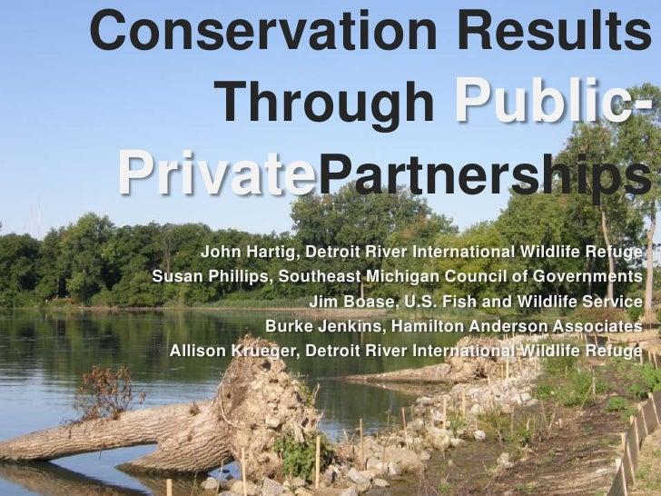 Conservation Results Through Public-PrivatePartnerships<br />John Hartig, Detroit River International Wildlife Refuge<br /...
