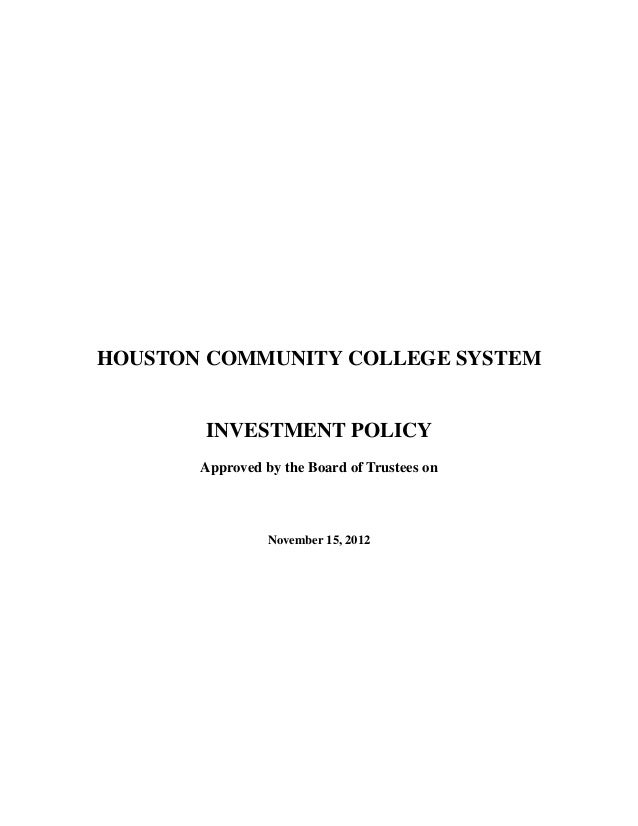 HOUSTON COMMUNITY COLLEGE SYSTEM  INVESTMENT POLICY Approved by the Board of Trustees on  November 15, 2012