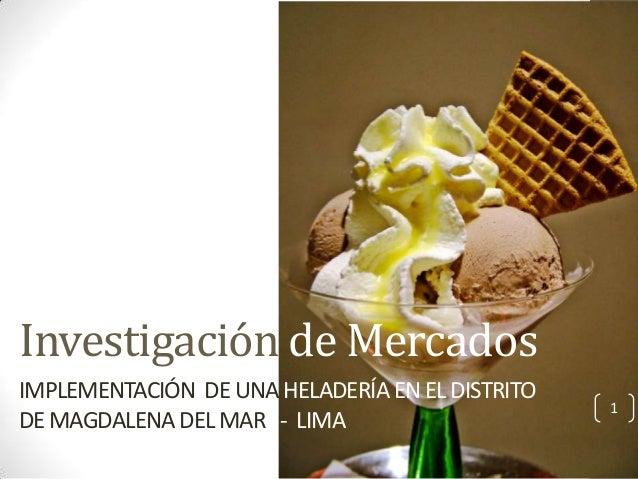 Investigación de Mercados IMPLEMENTACIÓN DE UNA HELADERÍA EN EL DISTRITO DE MAGDALENA DEL MAR - LIMA  1