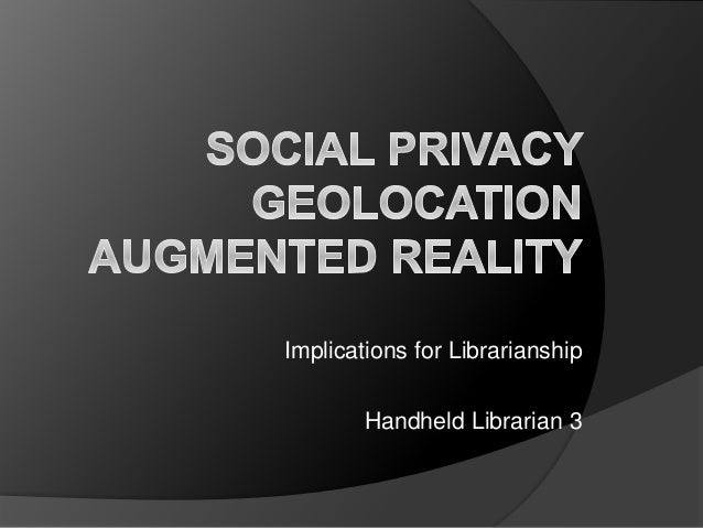 Social Privacy, Geolocation, Augmented Reality: Implications for Librarianship