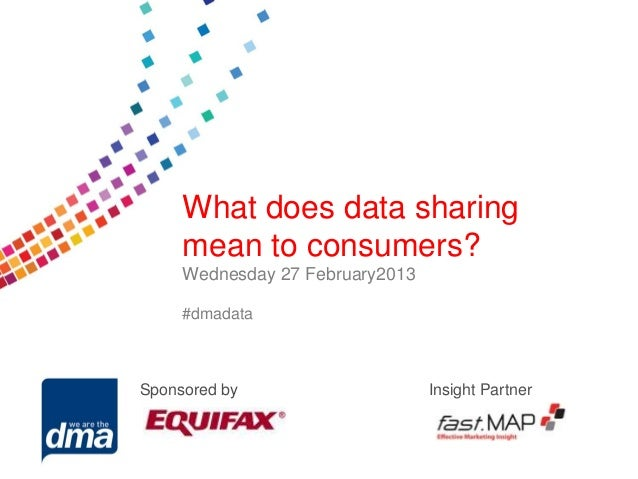 Data protection 2013      What does data sharing      mean to consumers?      Wednesday 278 February           Friday Febr...