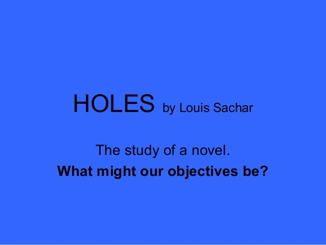 HOLES by Louis Sachar     The study of a novel.What might our objectives be?